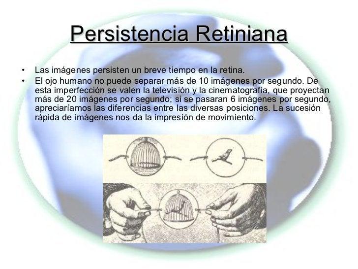 Persistencia Retiniana <ul><li>Las imágenes persisten un breve tiempo en la retina. </li></ul><ul><li>El ojo humano no pue...
