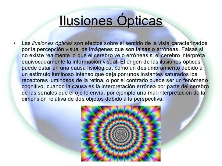 Ilusiones Ópticas <ul><li>Las  ilusiones ópticas  son efectos sobre el sentido de la vista caracterizados por la percepció...