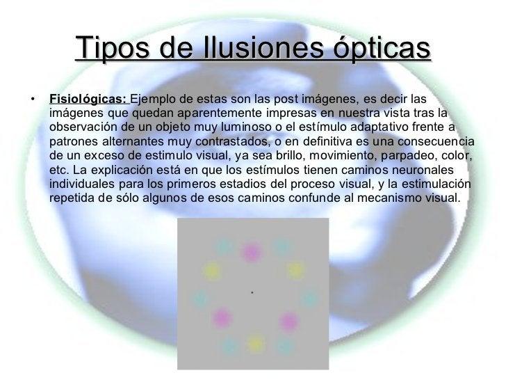 Tipos de Ilusiones ópticas <ul><li>Fisiológicas:  Ejemplo de estas son las post imágenes, es decir las imágenes que quedan...