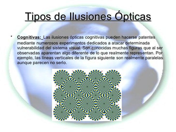 Tipos de Ilusiones Ópticas <ul><li>Cognitivas:   Las ilusiones ópticas cognitivas pueden hacerse patentes mediante numeros...