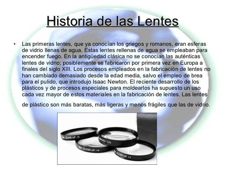 Historia de las Lentes <ul><li>Las primeras lentes, que ya conocían los griegos y romanos, eran esferas de vidrio llenas d...
