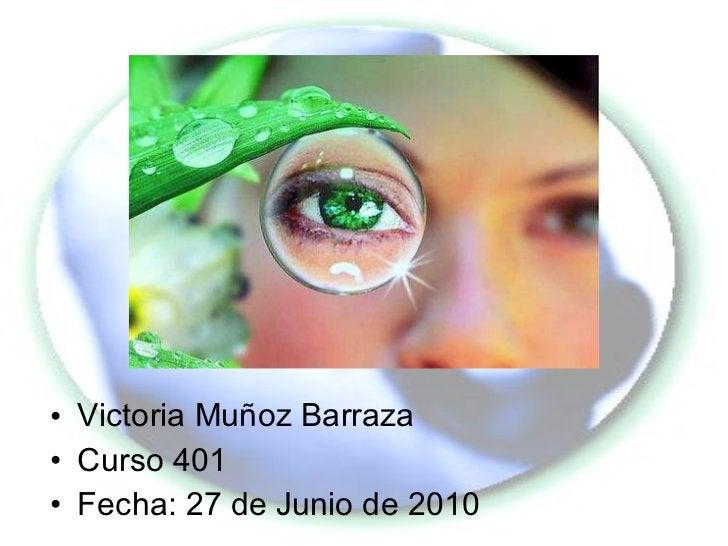 <ul><li>Victoria Muñoz Barraza </li></ul><ul><li>Curso 401 </li></ul><ul><li>Fecha: 27 de Junio de 2010 </li></ul>