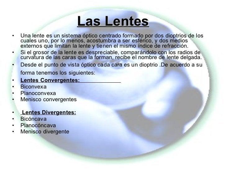 Las Lentes <ul><li>Una lente es un sistema óptico centrado formado por dos dioptrios de los cuales uno, por lo menos, acos...