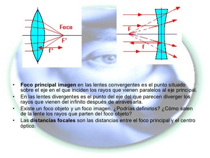 <ul><li>Foco principal imagen  en las lentes convergentes es el punto situado sobre el eje en el que inciden los rayos que...