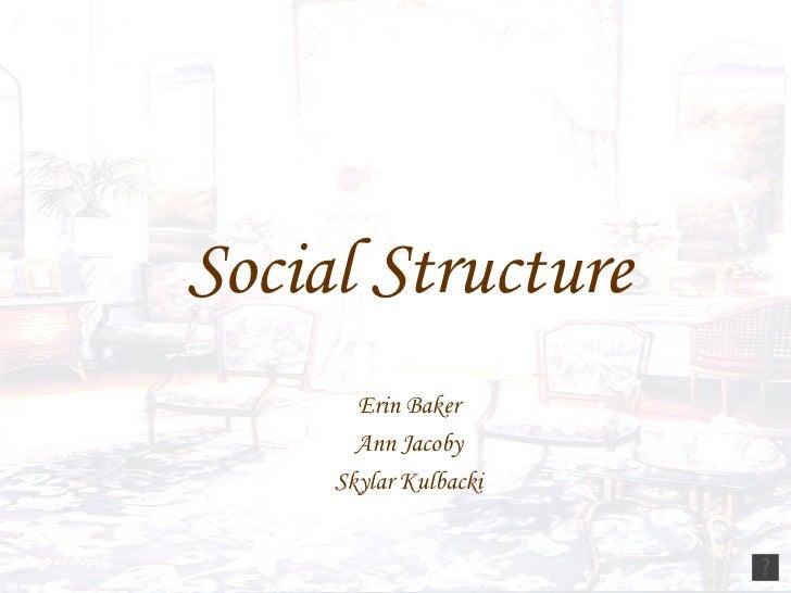 Social Structure Erin Baker Ann Jacoby Skylar Kulbacki