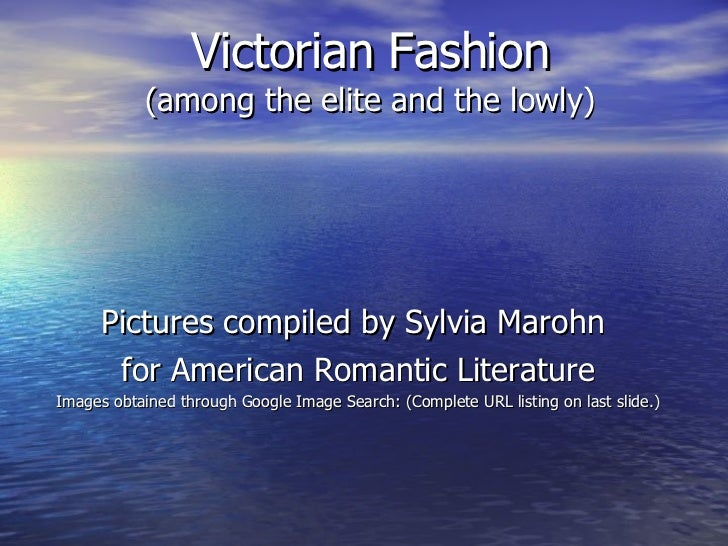 Victorian Fashion (among the elite and the lowly) Pictures compiled by Sylvia Marohn  for American Romantic Literature Ima...