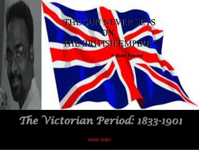 """THE SUN NEVER SETS ON THE BRITISH EMPIRE"" - Roby Vincent The Victorian Period: 1833-1901 ARISE ROBY"