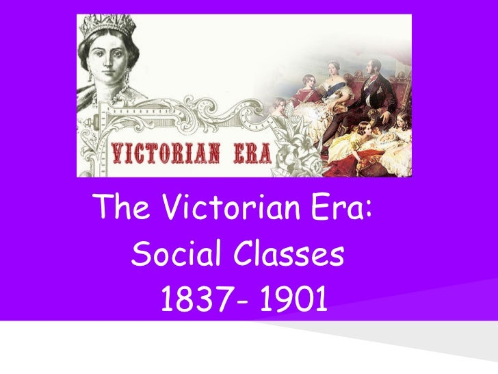 The Victorian Era:  Social Classes    1837- 1901