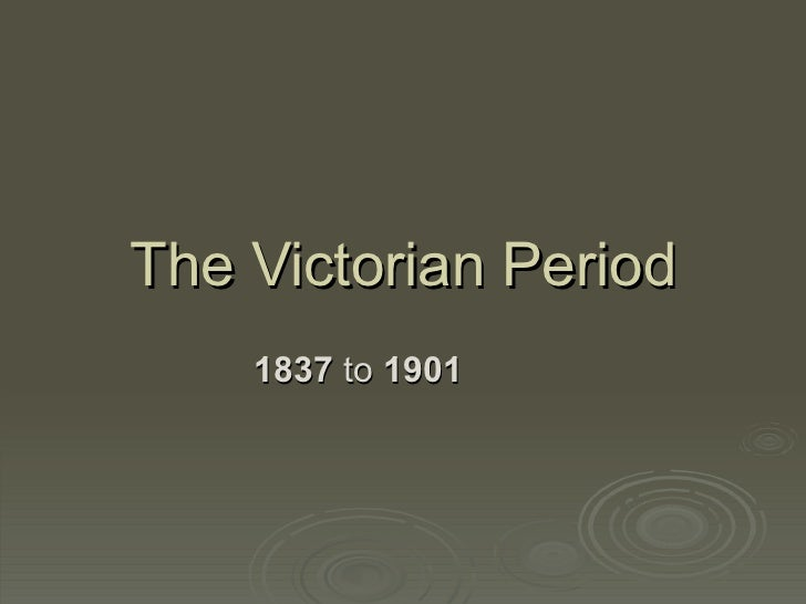 The Victorian Period 1837  to  1901