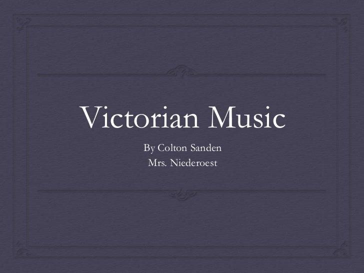 Victorian Music    By Colton Sanden     Mrs. Niederoest