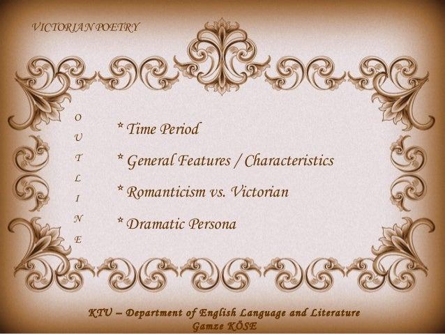 VICTORIAN POETRY  O U T L I N E  * Time Period * General Features / Characteristics * Romanticism vs. Victorian * Dramatic...