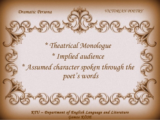 Dramatic Persona  VICTORIAN POETRY  * Theatrical Monologue * Implied audience * Assumed character spoken through the poet'...