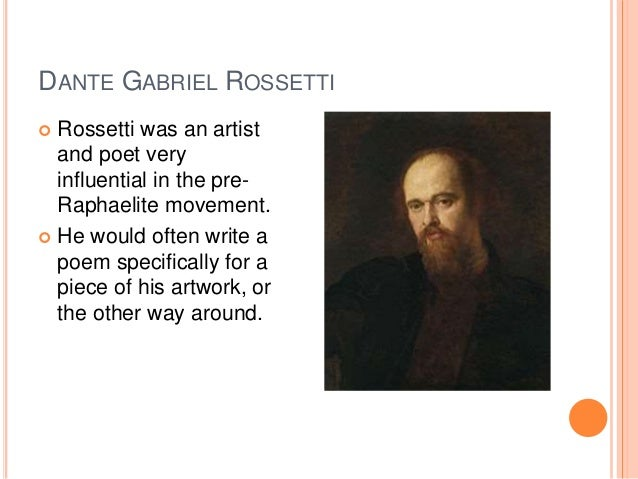 DANTE GABRIEL ROSSETTI  Rossetti was an artist and poet very influential in the pre- Raphaelite movement.  He would ofte...