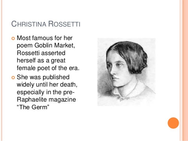 CHRISTINA ROSSETTI  Most famous for her poem Goblin Market, Rossetti asserted herself as a great female poet of the era. ...