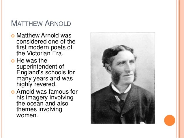MATTHEW ARNOLD  Matthew Arnold was considered one of the first modern poets of the Victorian Era.  He was the superinten...
