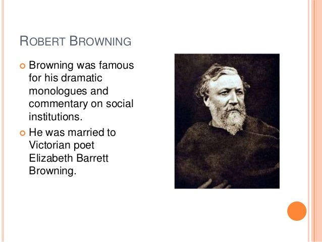 ROBERT BROWNING  Browning was famous for his dramatic monologues and commentary on social institutions.  He was married ...