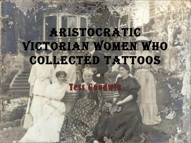 AristocrAticVictoriAn women who collected tAttoos      Tess Goodwin
