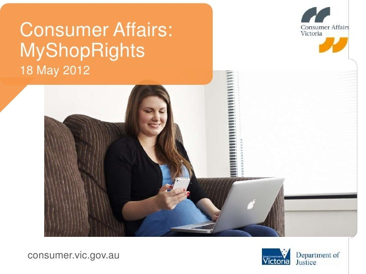 Consumer Affairs:MyShopRights18 May 2012 consumer.vic.gov.au
