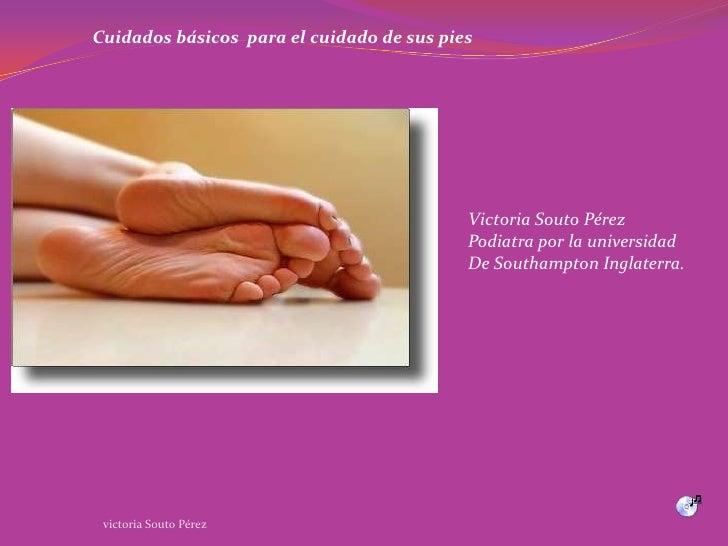 Cuidados básicos  para el cuidado de sus pies<br />Victoria Souto Pérez<br />Podiatra por la universidad<br />De Southampt...