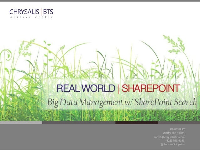 REAL WORLD | SHAREPOINT Big Data Management w/ SharePoint Search presented by  Andy Hopkins andyh@chrysalisbts.com (425) 7...