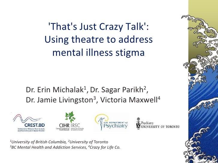 Thats Just Crazy Talk:                  Using theatre to address                    mental illness stigma        Dr. Erin ...