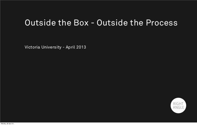 Victoria University - April 2013Outside the Box - Outside the ProcessMonday, 22 April 13