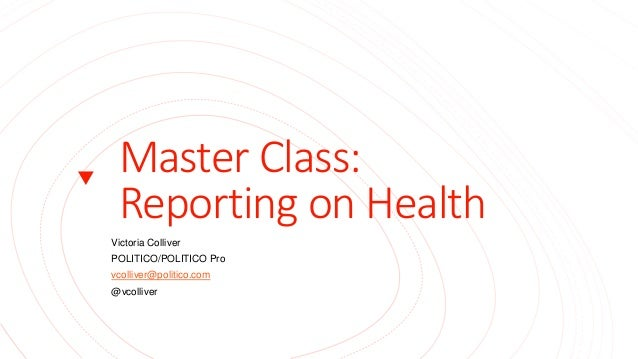 Master Class: Reporting on Health Victoria Colliver POLITICO/POLITICO Pro vcolliver@politico.com @vcolliver