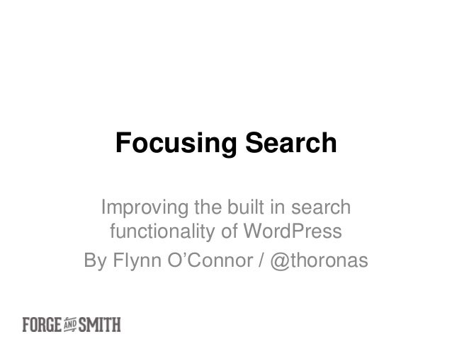 Focusing Search Improving the built in search  functionality of WordPressBy Flynn O'Connor / @thoronas