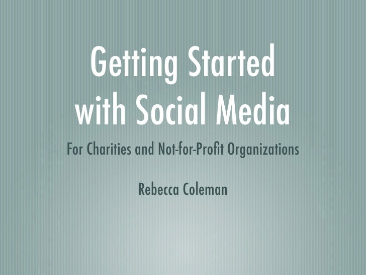 Getting Started with Social MediaFor Charities and Not-for-Profit Organizations             Rebecca Coleman
