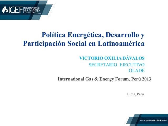 Política Energética, Desarrollo y Participación Social en Latinoamérica International Gas & Energy Forum, Perú 2013    ...