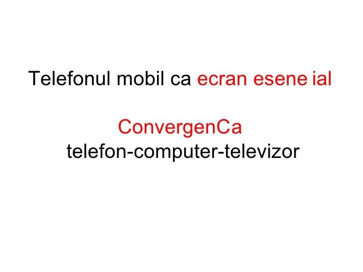 Telefonul mobil ca  ecran esen ț ial  Convergen ț a   telefon-computer-televizor