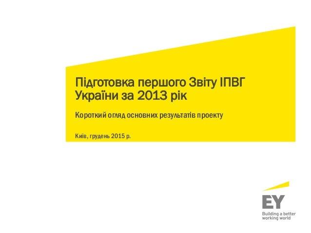 Підготовка першого Звіту ІПВГ України за 2013 рік Короткий огляд основних результатів проекту Київ, грудень 2015 р.
