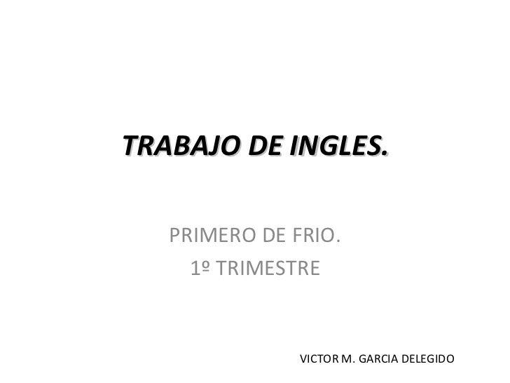 TRABAJO DE INGLES.  PRIMERO DE FRIO. 1º TRIMESTRE VICTOR M. GARCIA DELEGIDO