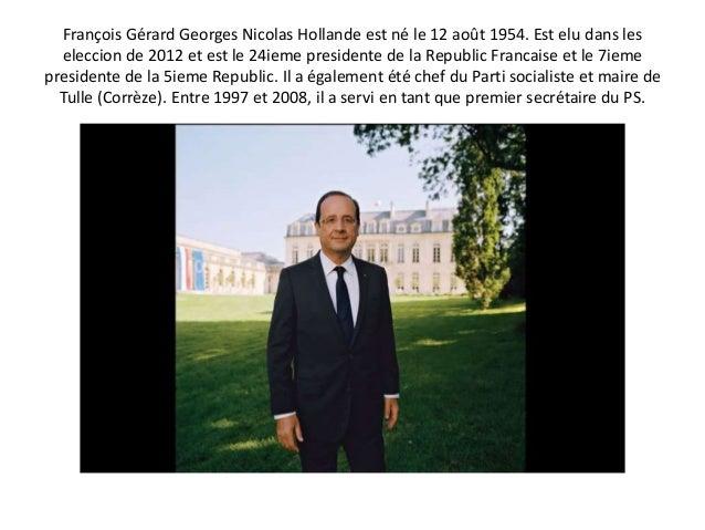 François Gérard Georges Nicolas Hollande est né le 12 août 1954. Est elu dans les eleccion de 2012 et est le 24ieme presid...