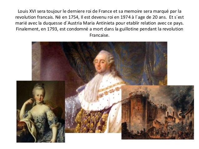 Louis XVI sera toujour le derniere roi de France et sa memoire sera marqué par la revolution francais. Né en 1754, Il est ...