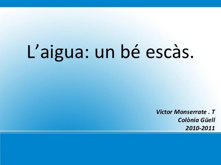 L'aigua: un bé escàs. Victor Monserrate . T Colònia Güell 2010-2011