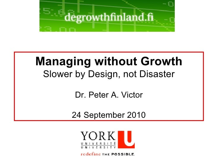 Managing without Growth Slower by Design, not Disaster Dr. Peter A. Victor 24 September 2010