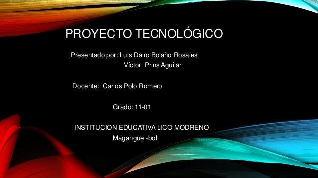 PROYECTO TECNOLÓGICO Presentado por: Luis Dairo Bolaño Rosales Víctor Prins Aguilar Docente: Carlos Polo Romero Grado: 11-...