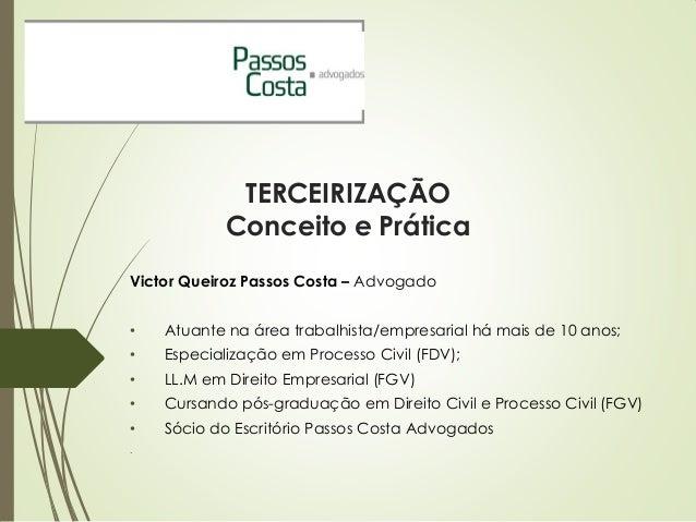 TERCEIRIZAÇÃO Conceito e Prática Victor Queiroz Passos Costa – Advogado • Atuante na área trabalhista/empresarial há mais ...