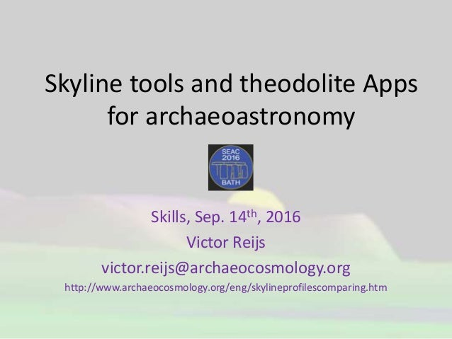 Skyline tools and theodolite Apps for archaeoastronomy Skills, Sep. 14th, 2016 Victor Reijs victor.reijs@archaeocosmology....