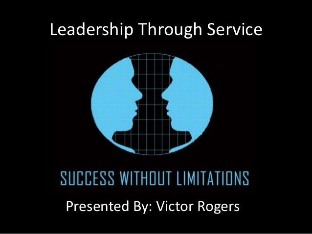 Leadership Through Service Presented By: Victor Rogers