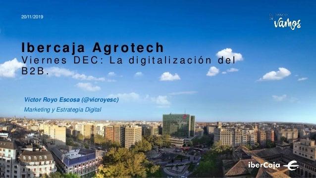 Víctor Royo Escosa (@vicroyesc) Marketing y Estrategia Digital 20/11/2019 I ber caj a Agr otech V i e r n e s D E C : L a ...