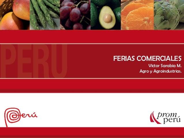 COMO PARTICIPAR EN UNA FERIA Departamento de Agro y Agroindustria FERIAS COMERCIALES Victor Sarabia M. Agro y Agroindustri...