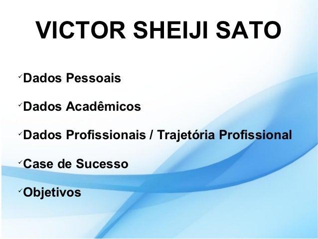 VICTOR SHEIJI SATODados PessoaisDados AcadêmicosDados Profissionais / Trajetória ProfissionalCase de SucessoObjetivos