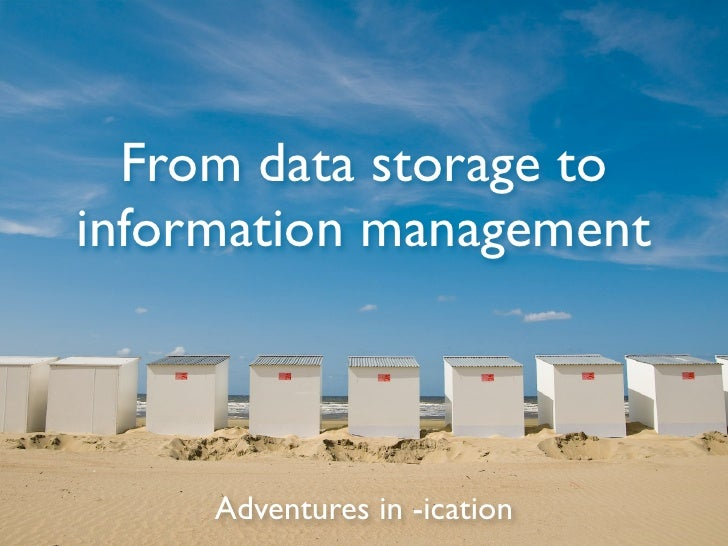 From data storage to information management         Adventures in -ication