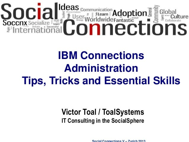Social Connections V – Zurich 2013 IBM Connections Administration Tips, Tricks and Essential Skills Victor Toal / ToalSyst...