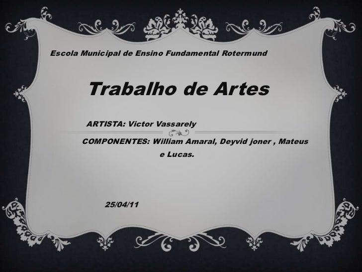 Escola Municipal de Ensino Fundamental RotermundTrabalho de ArtesARTISTA: Victor VassarelyCOMPONENTES: Will...
