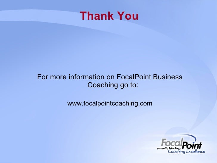 Thank You For more information on FocalPoint Business Coaching go to: www.focalpointcoaching.com