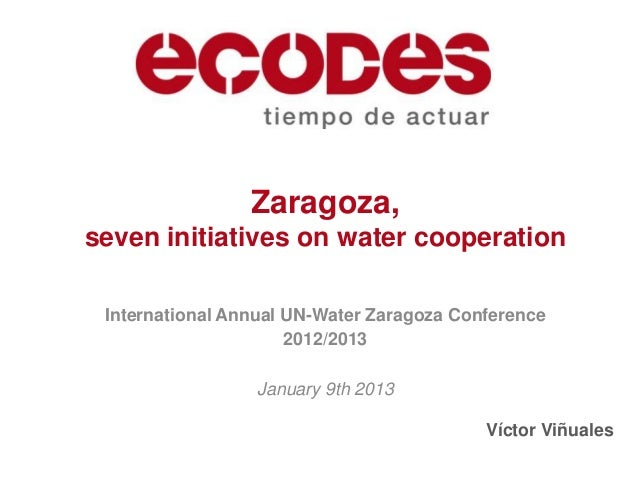 Zaragoza,seven initiatives on water cooperation International Annual UN-Water Zaragoza Conference                      201...