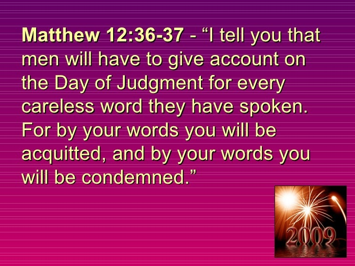 """Matthew 12:36-37  - """"I tell you that men will have to give account on the Day of Judgment for every careless word they hav..."""